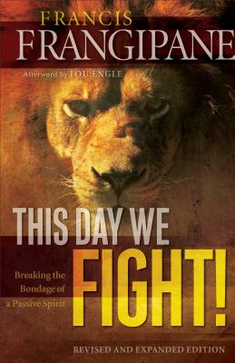 This Day We Fight!: Breaking the Bondage of a Passive Spirit - Frangipane, Francis, Reverend