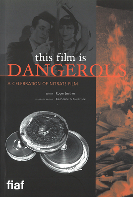 This Film Is Dangerous: A Celebration of Nitrate Film - Smither, Roger (Editor), and Surowiec, Catherine (Editor)