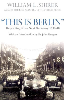 This Is Berlin: Radio Broadcasts from Nazi Germany - Shirer, William L, and Keegan, John (Introduction by), and Dean, Inga Shirer (Preface by)