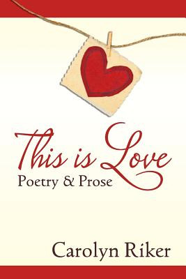 This Is Love: Poetry & Prose - Riker, Carolyn