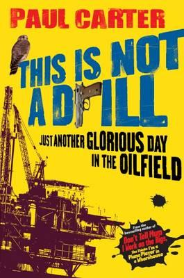 This Is Not A Drill: Just Another Glorious Day in the Oilfield - Carter, Paul