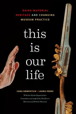 This Is Our Life: Haida Material Heritage and Changing Museum Practice - Krmpotich, Cara, and Peers, Laura