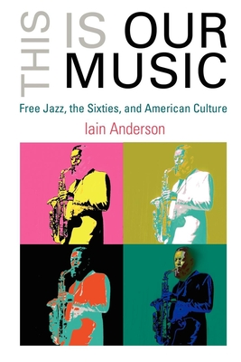 This Is Our Music: Free Jazz and the Transformation of American Culture - Anderson, Iain