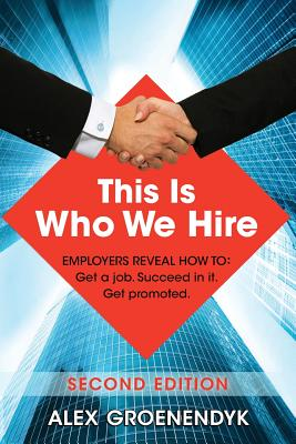 This Is Who We Hire: Employers Reveal How To: Get a Job. Succeed in It. Get Promoted. - Groenendyk, Alex