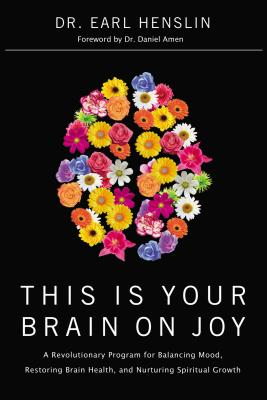This Is Your Brain on Joy: A Revolutionary Program for Balancing Mood, Restoring Brain Health, and Nurturing Spiritual Growth - Henslin, Earl, Dr., and Johnson, Becky, and Amen, Daniel G, Dr., MD (Foreword by)