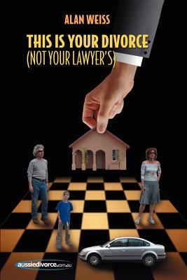 This Is Your Divorce (Not Your Lawyer's): How You Can Save Yourself Thousands of Dollars by Reading a Simple Book - Weiss, Alan, Ph.D.
