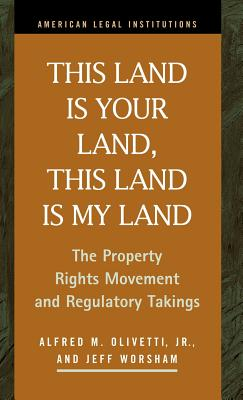 This Land Is Your Land, This Land Is My Land: The Property Rights Movement and Regulatory Takings - Olivetti, Alfred M, and Kashman, Nancy, and Worsham, Jeff