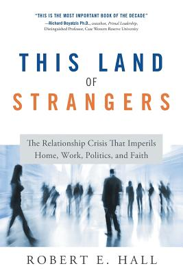 This Land of Strangers: The Relationship Crisis That Imperils Home, Work, Politics, and Faith - Hall, Robert