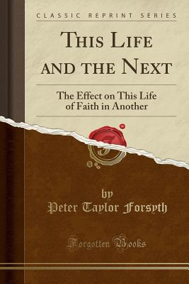 This Life and the Next: The Effect on This Life of Faith in Another (Classic Reprint) - Forsyth, Peter Taylor