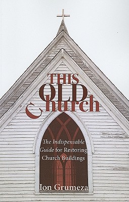 This Old Church: The Indispensable Guide for Restoring Church Buildings - Grumeza, Ion