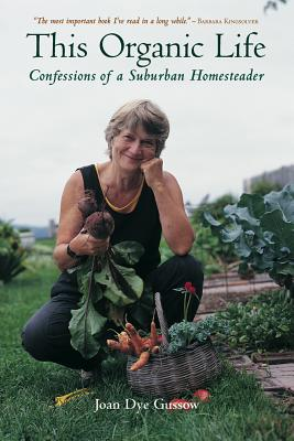 This Organic Life: Confessions of a Suburban Homesteader - Gussow, Joan Dye