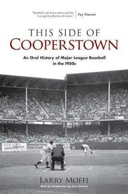 This Side of Cooperstown: An Oral History of Major League Baseball in the 1950s - Moffi, Larry, and Dickson, Paul, Mr. (Introduction by)