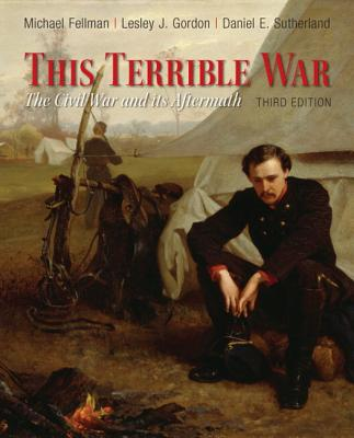 This Terrible War: The Civil War and Its Aftermath - Fellman, Michael, and Gordon, Lesley J., and Sutherland, Daniel E.