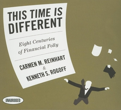 This Time Is Different: Eight Centuries of Financial Folly - Reinhart, Carmen M, and Rogoff, Kenneth S, and Pratt, Sean (Read by)