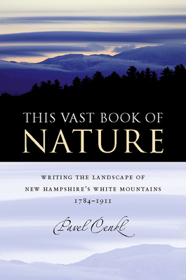 This Vast Book of Nature: Writing the Landscape of New Hampshire's White Mountains, 1784-1911 - Cenkl, Pavel, and Franklin, Wayne, Professor (Foreword by)