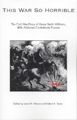 This War So Horrible: The Civil War Diary of Hiram Smith Williams, 40th Alabama Confederate Pioneer - Williams, Hiram Smith, and Wynne, Lewis N (Editor), and Taylor, Robert A, Col. (Editor)