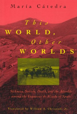 This World, Other Worlds: Sickness, Suicide, Death, and the Afterlife Among the Vaqueiros de Alzada of Spain - Catedra, Maria
