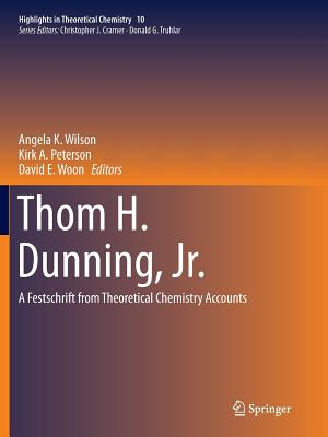 Thom H. Dunning, Jr.: A Festschrift from Theoretical Chemistry Accounts - Wilson, Angela K (Editor)