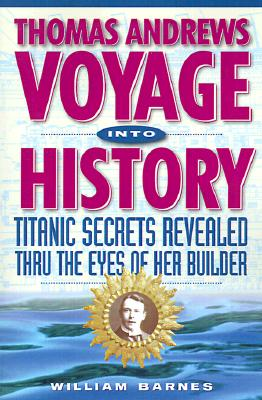 Thomas Andrews, Voyage Into History: Titanic Secrets Revealed - Barnes, William, and Baranowski, Frank, PH.D. (Foreword by), and Jarmon, Robert G, M.D. (Prologue by)