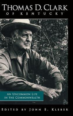 Thomas D. Clark of Kentucky: An Uncommon Life in the Commonwealth - Kleber, John E (Editor)