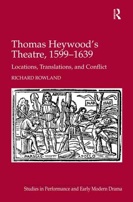 Thomas Heywood's Theatre, 1599 1639: Locations, Translations, and Conflict - Rowland, Richard