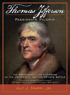 Thomas Jefferson: Passionate Pilgrim: The Presidency, the Founding of the University, and the Private Battle - Mapp, Alf J, Jr.