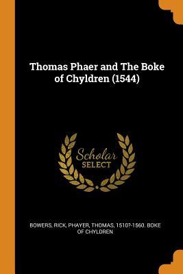 Thomas Phaer and the Boke of Chyldren (1544) - Bowers, Rick, and Phayer, Thomas 1510?-1560 Boke of Chyl (Creator)