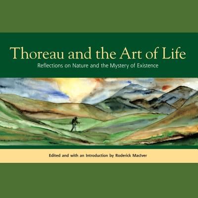 Thoreau and the Art of Life: Reflections on Nature and the Mystery of Existence - Thoreau, Henry David