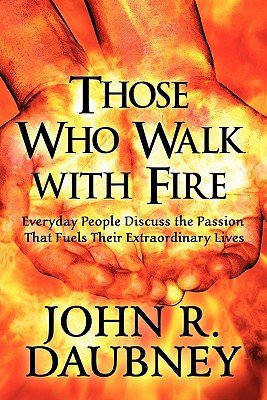 Those Who Walk with Fire: Everyday People Discuss the Passion That Fuels Their Extraordinary Lives - Daubney, John R
