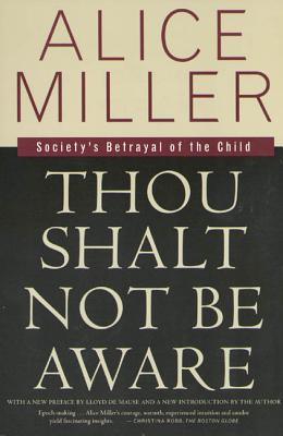 Thou Shalt Not Be Aware: Society's Betrayal of the Child - Miller, Alice, and Hannum, Hildegarde (Translated by), and Demause, Lloyd (Preface by)