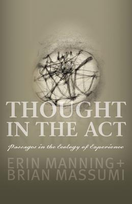Thought in the ACT: Passages in the Ecology of Experience - Manning, Erin, and Massumi, Brian