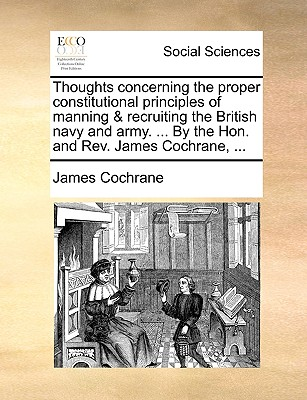 Thoughts Concerning the Proper Constitutional Principles of Manning & Recruiting the British Navy and Army. ... by the Hon. and REV. James Cochrane, ... - Cochrane, James