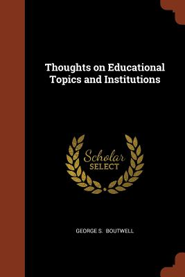 Thoughts on Educational Topics and Institutions - Boutwell, George S