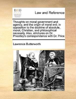 Thoughts on Moral Government and Agency, and the Origin of Moral Evil; In Opposition to the Doctrine of Absolute, Moral, Christian, and Philosophical Necessity. Also, Strictures on Dr. Priestley's Correspondence with Dr. Price - Butterworth, Lawrence