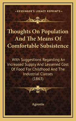 Thoughts on Population and the Means of Comfortable Subsistence: With Suggestions Regarding an Increased Supply and Lessened Cost of Food for Childhood and the Industrial Classes (Classic Reprint) - Agrestis, Agrestis