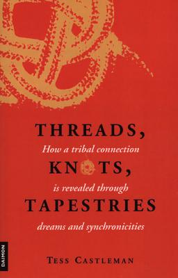 Threads, Knots, Tapestries: How a Tribal Connection Is Revealed Through Dreams and Synchronicities - Castleman, Tess