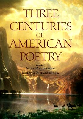 Three Centuries of American Poetry, 1620-1923 - Mandelbaum, Allen (Editor), and Richardson, Robert, Ph.D. (Editor)