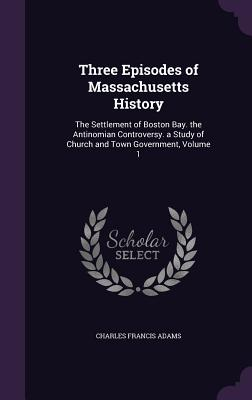 Three Episodes of Massachusetts History: The Settlement of Boston Bay. the Antinomian Controversy. a Study of Church and Town Government, Volume 1 - Adams, Charles Francis
