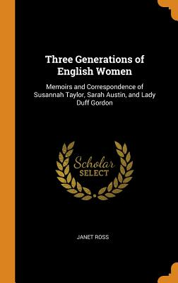 Three Generations of English Women: Memoirs and Correspondence of Susannah Taylor, Sarah Austin, and Lady Duff Gordon - Ross, Janet