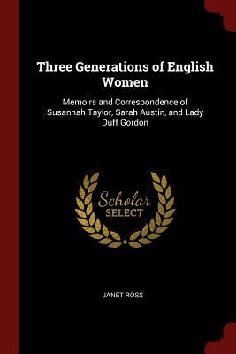 Three Generations of English Women: Memoirs and Correspondence of Susannah Taylor, Sarah Austin, and Lady Duff Gordon - Ross, Janet