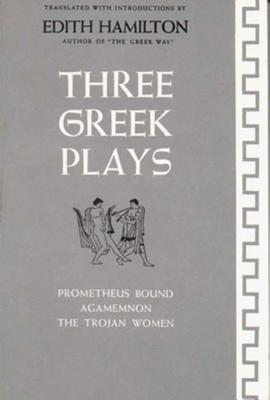 Three Greek Plays: Prometheus Bound, Agamemnon, the Trojan Women - Aeschylus, and Euripides, and Hamilton, Edith (Translated by)