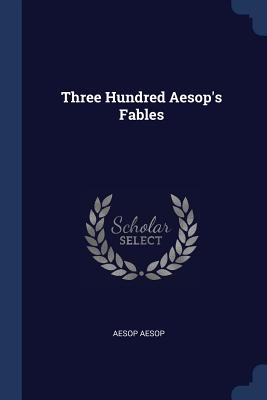 Three Hundred Aesop's Fables - Aesop