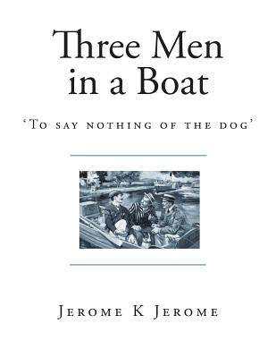 Three Men in a Boat: 'To Say Nothing of the Dog' - Jerome, Jerome K