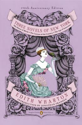 Three Novels of New York: The House of Mirth, the Custom of the Country, the Age of Innocence (Penguin Classics Deluxe Edition) - Wharton, Edith, and Franzen, Jonathan (Introduction by)