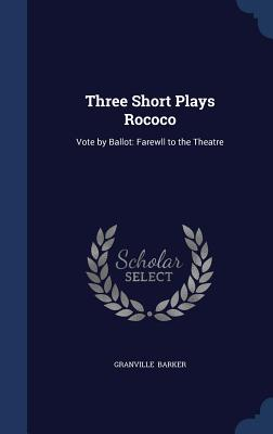 Three Short Plays Rococo: Vote by Ballot: Farewll to the Theatre - Barker, Granville