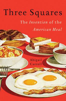 Three Squares: The Invention of the American Meal - Carroll, Abigail