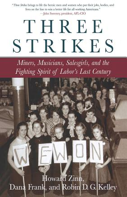 Three Strikes: Miners, Musicians, Salesgirls, and the Fighting Spirit of Labor's Last Century - Zinn, Howard, Ph.D., and Kelley, Robin D G, and Frank, Dana