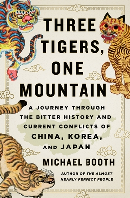 Three Tigers, One Mountain: A Journey Through the Bitter History and Current Conflicts of China, Korea, and Japan - Booth, Michael