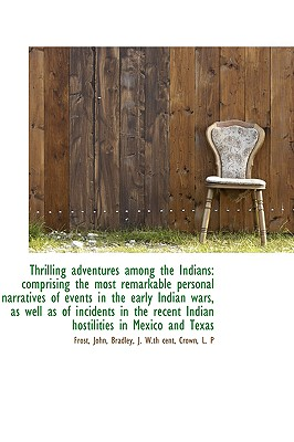 Thrilling Adventures Among the Indians: Comprising the Most Remarkable Personal Narratives of Events - John, Frost