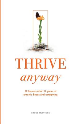 Thrive Anyway: 12 Lessons After 12 Years of Chronic Illness and Caregiving - McIntyre, Bruce, and Cunningham, Rachel (Editor)